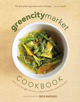 The Green City Market Cookbook, Foreword by Rick Bayless, Green City Market