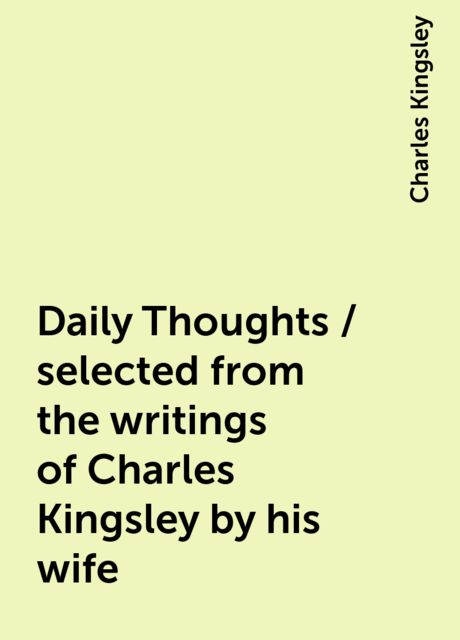 Daily Thoughts / selected from the writings of Charles Kingsley by his wife, Charles Kingsley