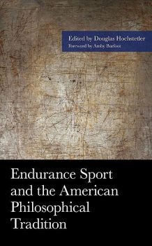 Endurance Sport and the American Philosophical Tradition, Jesus Ilundain-Agurruza, Shaun Gallagher, Douglas Anderson, Amby Burfoot, Scott Tinley, Jeffrey Fry, Cody D. Cash, Daniel D. Hutto, Kaarina Beam, Pam R. Sailors, Peter Hopsicker, R. Scott Kretchmar, Ron Welters, Tim Elcombe