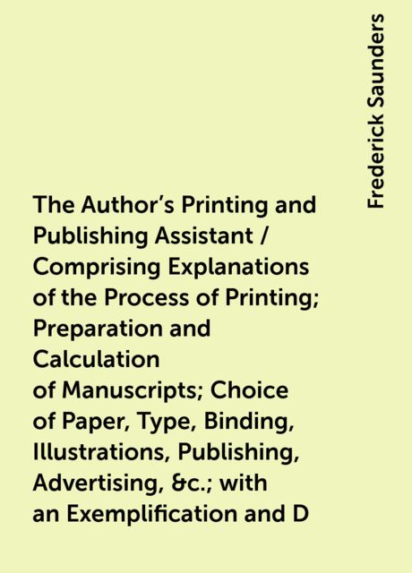 The Author's Printing and Publishing Assistant / Comprising Explanations of the Process of Printing; Preparation and Calculation of Manuscripts; Choice of Paper, Type, Binding, Illustrations, Publishing, Advertising, &c.; with an Exemplification and D, Frederick Saunders