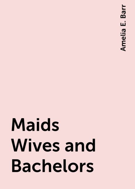 Maids Wives and Bachelors, Amelia E. Barr