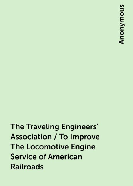 The Traveling Engineers' Association / To Improve The Locomotive Engine Service of American Railroads,