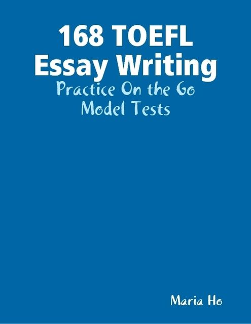 168 TOEFL Essay Writing – Practice On the Go – Model Tests, Maria Ho