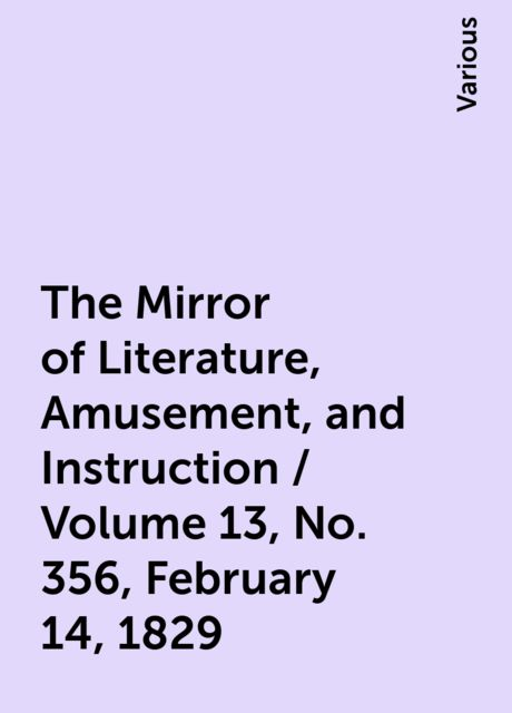 The Mirror of Literature, Amusement, and Instruction / Volume 13, No. 356, February 14, 1829, Various