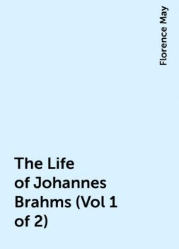 The Life of Johannes Brahms (Vol 1 of 2), Florence May