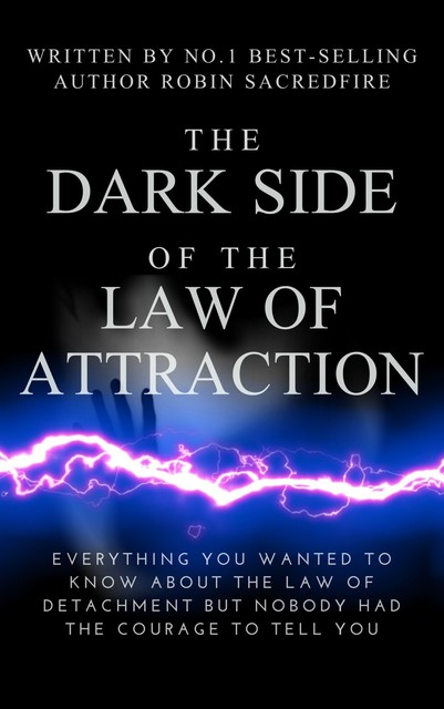 The Dark Side of the Law of Attraction: Everything You Wanted to Know about the Law of Detachment but Nobody Had the Courage to Tell You, Robin Sacredfire