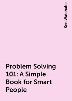 Problem Solving 101: A Simple Book for Smart People, Ken Watanabe