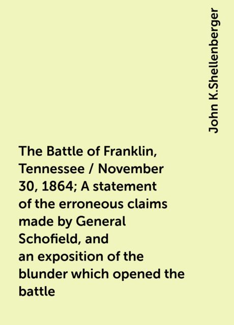 The Battle of Franklin, Tennessee / November 30, 1864; A statement of the erroneous claims made by General Schofield, and an exposition of the blunder which opened the battle, John K.Shellenberger