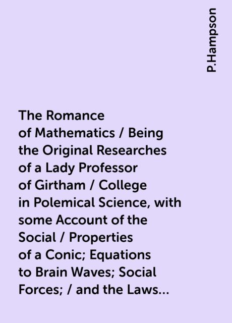 The Romance of Mathematics / Being the Original Researches of a Lady Professor of Girtham / College in Polemical Science, with some Account of the Social / Properties of a Conic; Equations to Brain Waves; Social Forces; / and the Laws of Political Motion, P.Hampson