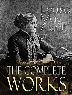 The Complete Works of Louisa M. Alcott, Louisa M.Alcott