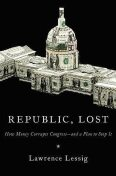 Republic, Lost- How Money Corrupts Congress-and a Plan to Stop It, Lawrence Lessig