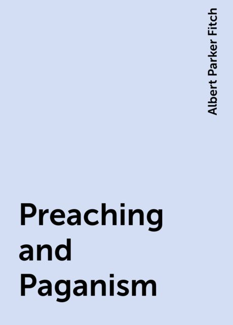 Preaching and Paganism, Albert Parker Fitch