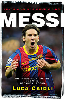 Messi: The inside story of the boy who became a legend, Luca Caioli