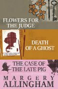 Flowers for the Judge, Death of a Ghost, and The Case of the Late Pig, Margery Allingham