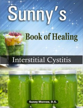 Sunny's Book of Healing Interstitial Cystitis, MEd, Sunny Morrow, DS BS
