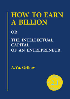 HOW TO EARN A BILLION OR THE INTELLECTUAL CAPITAL OF AN ENTREPRENEUR, Andrey Yu. Gribov