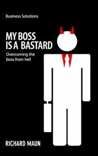 BSS: My Boss Is a Bastard. Overcoming the boss from hell, Richard Maun