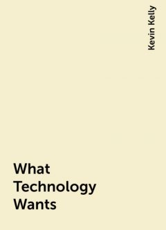 What Technology Wants, Kevin Kelly