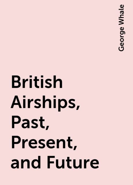 British Airships, Past, Present, and Future, George Whale