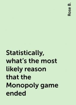 Statistically, what's the most likely reason that the Monopoly game ended, Rose B.