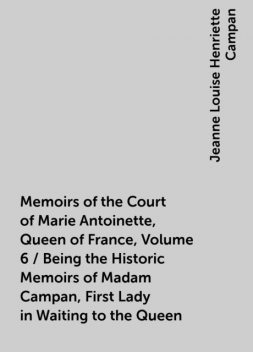 Memoirs of the Court of Marie Antoinette, Queen of France, Volume 6 / Being the Historic Memoirs of Madam Campan, First Lady in Waiting to the Queen, Jeanne Louise Henriette Campan