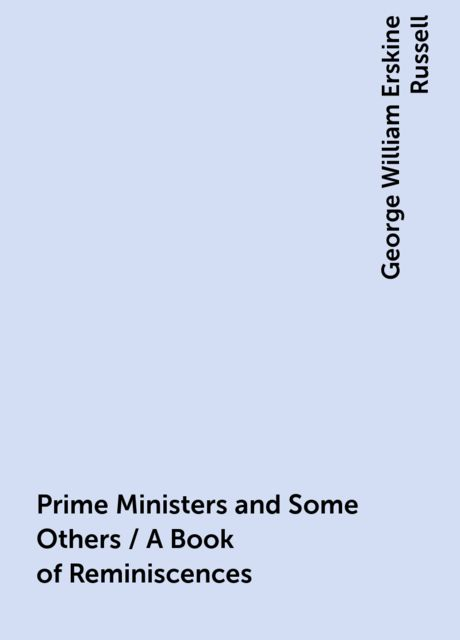 Prime Ministers and Some Others / A Book of Reminiscences, George William Erskine Russell