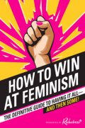 How to Win at Feminism, Anna Drezen, Elizabeth Newell, Sarah Pappalardo