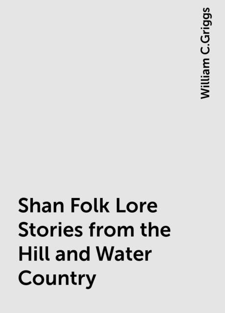 Shan Folk Lore Stories from the Hill and Water Country, William C.Griggs