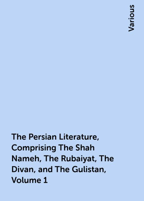 The Persian Literature, Comprising The Shah Nameh, The Rubaiyat, The Divan, and The Gulistan, Volume 1, Various