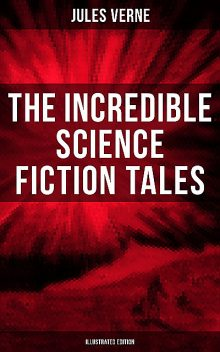 The Incredible Science Fiction Tales of Jules Verne (Illustrated Edition), Jules Verne