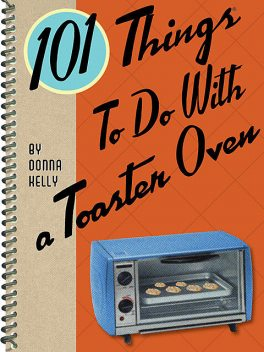 101 Things To Do With a Toaster Oven, Donna Kelly