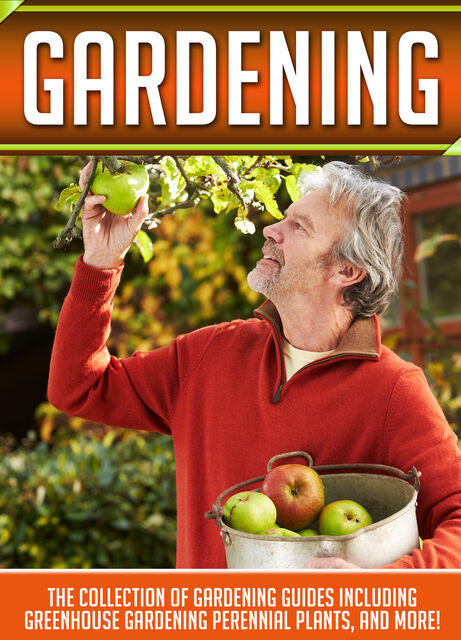 Gardening: The Collection Of Gardening Guides Including Greenhouse Gardening,Perennial Plants, And More, Old Natural Ways