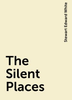 The Silent Places, Stewart Edward White