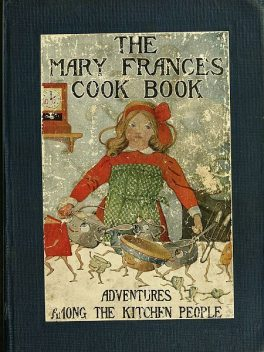 The Mary Frances Cook Book; Or, Adventures Among the Kitchen People, Jane Eayre Fryer