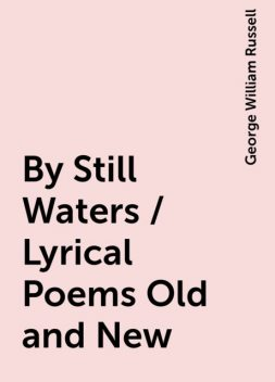 By Still Waters / Lyrical Poems Old and New, George William Russell
