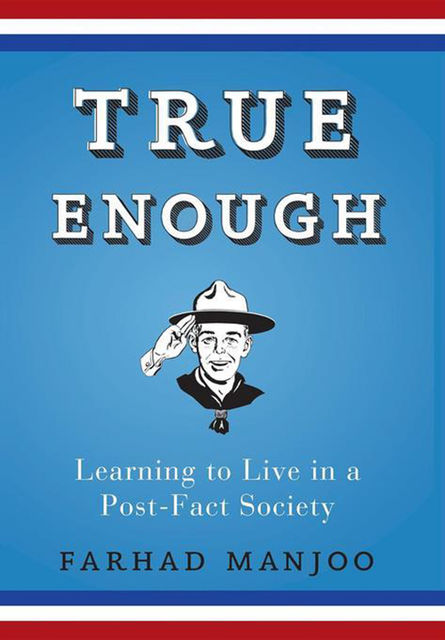 True Enough: Learning to Live in a Post-Fact Society, Manjoo Farhad