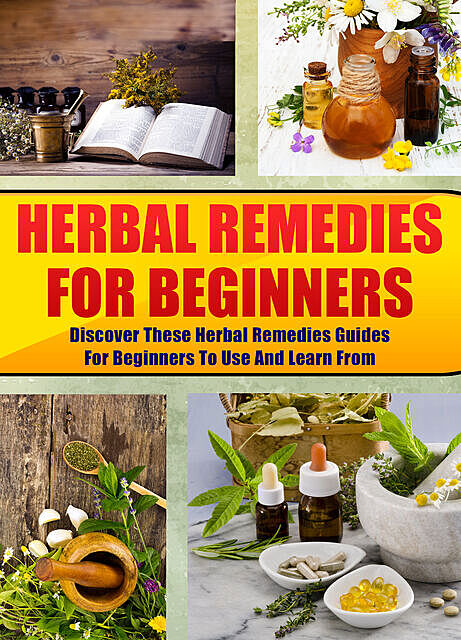 Herbal Remedies For Beginners: Discover These Herbal Remedies Guides For Beginners To Use And Learn From, Old Natural Ways