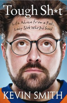 Tough Sh*t: Life Advice From a Fat, Lazy Slob Who Did Good, Kevin Smith