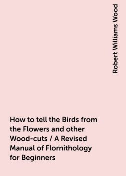 How to tell the Birds from the Flowers and other Wood-cuts / A Revised Manual of Flornithology for Beginners, Robert Williams Wood