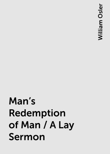 Man's Redemption of Man / A Lay Sermon, William Osler