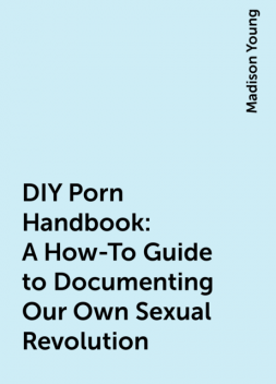 DIY Porn Handbook: A How-To Guide to Documenting Our Own Sexual Revolution, Madison Young