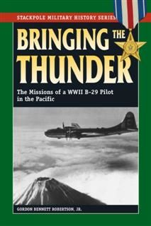 Bringing the Thunder: The Missions of a World War II B-29 Pilot in the Pacific (Stackpole Military History Series), Gordon Bennett Robertson Jr.