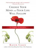 Change Your Mind and Your Life Will Follow, Karen Casey