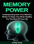 Memory Power – Understanding How Your Memory Works to Keep Your Brain Healthy for the Rest of Your Life, Kristy Clark