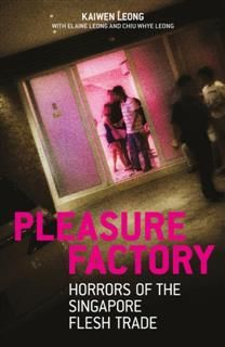 Pleasure Factory. Horrors of the Singapore Flesh Trade, Kaiwen Leong
