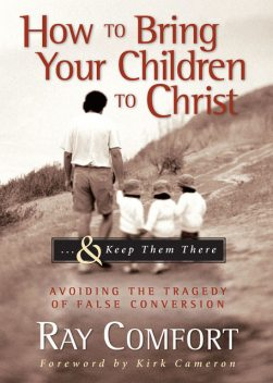 How to Bring Your Children to Christ& Keep Them There, Ray Comfort