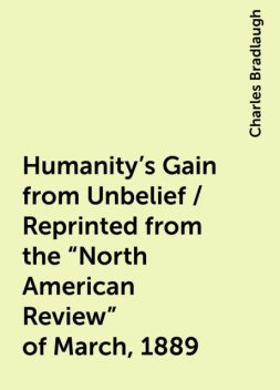 """Humanity's Gain from Unbelief / Reprinted from the """"North American Review"""" of March, 1889, Charles Bradlaugh"""