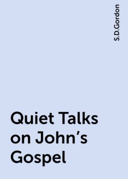 Quiet Talks on John's Gospel, S.D.Gordon