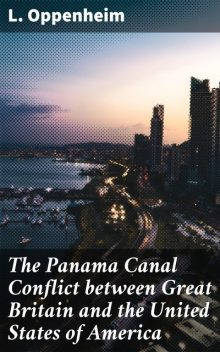 The Panama Canal Conflict between Great Britain and the United States of America, L.Oppenheim