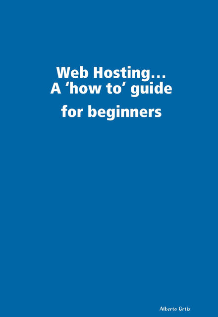 Web Hosting: A 'How To' Guide for Beginners, Alberto Ortiz